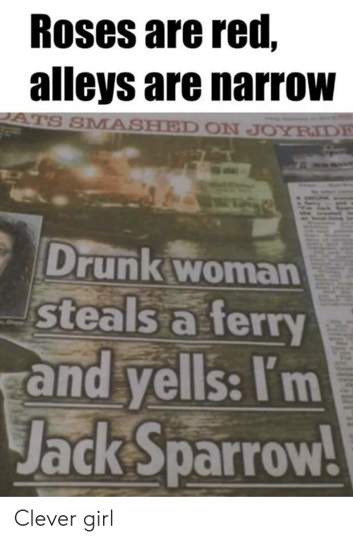 jack sparrow: Roses are red,  alleys are narrow  S SMASHED ON JOYRIDE  Drunk woman  steals a ferry  and yells: I'm  Jack sparrow Clever girl