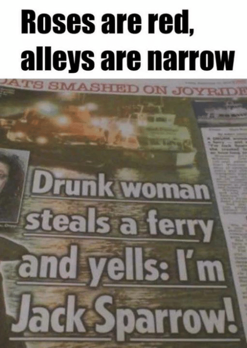 jack sparrow: Roses are red,  alleys are narroW  SMASHED ON JOYRIDE  Drunk woman  Steals a ferry  and yells: Itm  Jack Sparrow!