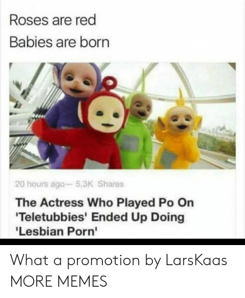 Dank, Memes, and Target: Roses are red  Babies are born  20 hours ago-5.3K Shares  The Actress Who Played Po On  'Teletubbies' Ended Up Doing  'Lesbian Porn' What a promotion by LarsKaas MORE MEMES