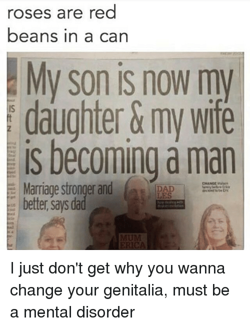 Rose Are Red: roses are red  beans in a can  My son is now my  daughter&my wife  is becoming a man  Marriage stronger and LES  CHANCE  better says dad I just don't get why you wanna change your genitalia, must be a mental disorder