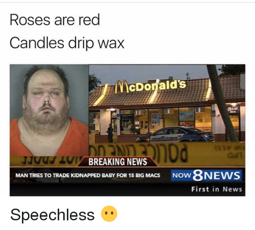 Rose Are Red: Roses are red  Candles drip wax  cDonald's  BREAKING NEWS  MAN TRIES TO TRADE KIDNAPPED BABY FOR 15 BIG MACS  Now 8NEWS  First in News Speechless 😶