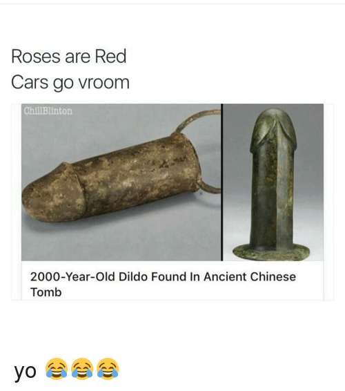 Rose Are Red: Roses are Red  Cars go vroom  Chill Blinton  2000-Year-old Dildo Found In Ancient Chinese  Tomb yo 😂😂😂