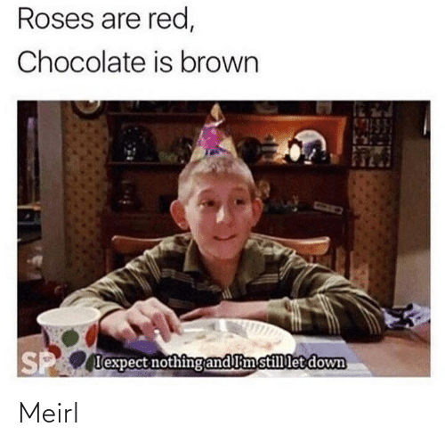 roses: Roses are red,  Chocolate is brown  P lexpect nothing and limstillet down Meirl