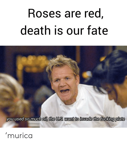 murica: Roses are red,  death is our fate  you used so much oil, the U.S want to invade the fucking plate 'murica