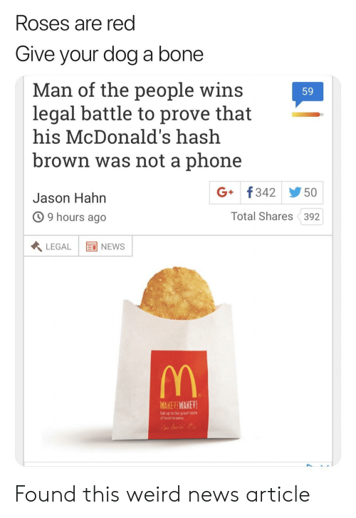 Funny, McDonalds, and News: Roses are red  Give your dog a bone  Man of the people wins  legal battle to prove that  his McDonald's hash  brown was not a phone  Jason Hahn  9 hours ago  59  G+ f342步501  Total Shares 392  LEGAL EI NEWS  WAKEYİ WAKEY!  Get op to the great taste  of hash browns Found this weird news article