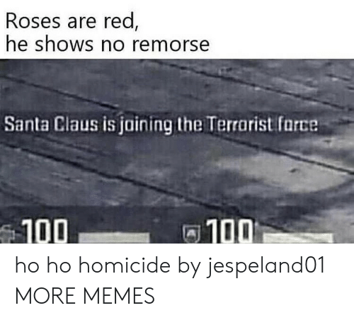 100 100: Roses are red  he shOWS no remorse  Santa Claus is jaining the Terrarist farce  100  100 ho ho homicide by jespeland01 MORE MEMES