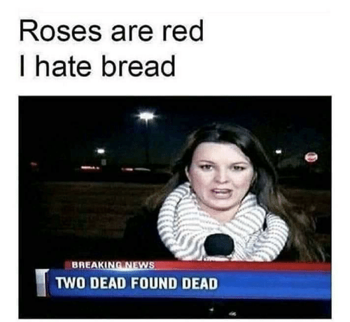 roses: Roses are red  I hate bread  BREAKING NEWS  TWO DEAD FOUND DEAD