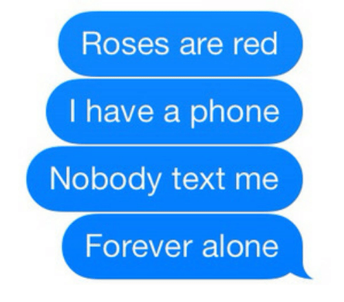 Forever Alone: Roses are red  I have a phone  Nobody text me  Forever alone