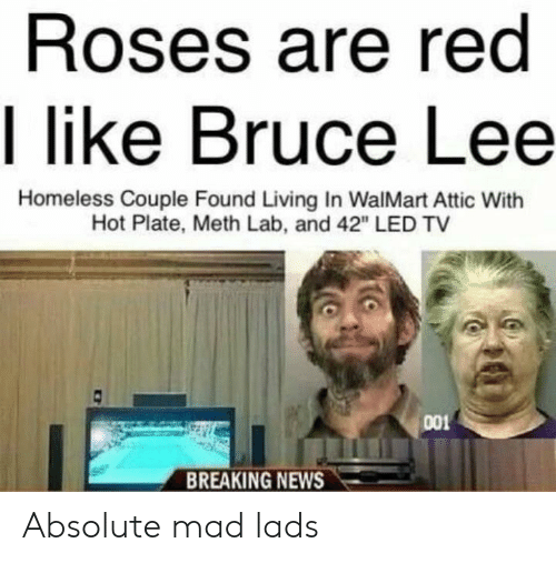 "meth: Roses are red  I like Bruce Lee  Homeless Couple Found Living In WalMart Attic With  Hot Plate, Meth Lab, and 42"" LED TV  001  BREAKING NEWS Absolute mad lads"
