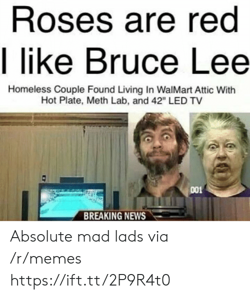 "meth: Roses are red  I like Bruce Lee  Homeless Couple Found Living In WalMart Attic With  Hot Plate, Meth Lab, and 42"" LED TV  001  BREAKING NEWS Absolute mad lads via /r/memes https://ift.tt/2P9R4t0"