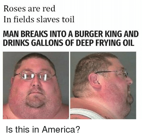 Deep Frying: Roses are red  In fields slaves toil  MAN BREAKS INTO A BURGER KING AND  DRINKS GALLONS OF DEEP FRYING OIL <p>Is this in America?</p>