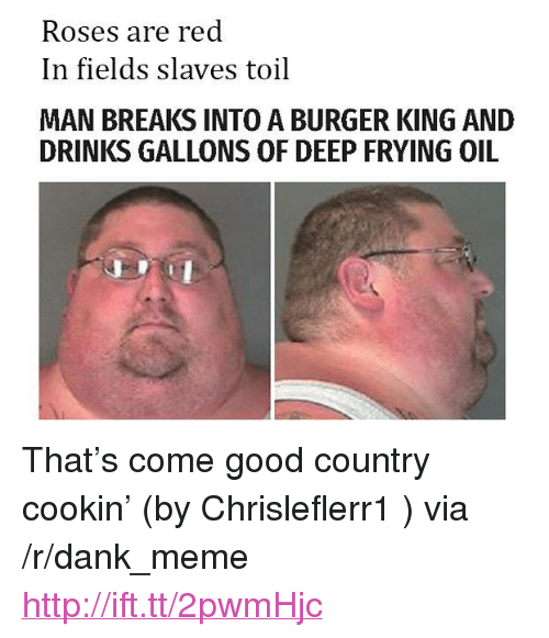 "Burger King, Dank, and Meme: Roses are red  In fields slaves toil  MAN BREAKS INTO A BURGER KING AND  DRINKS GALLONS OF DEEP FRYING OIL <p>That&rsquo;s come good country cookin&rsquo; (by Chrisleflerr1 ) via /r/dank_meme <a href=""http://ift.tt/2pwmHjc"">http://ift.tt/2pwmHjc</a></p>"