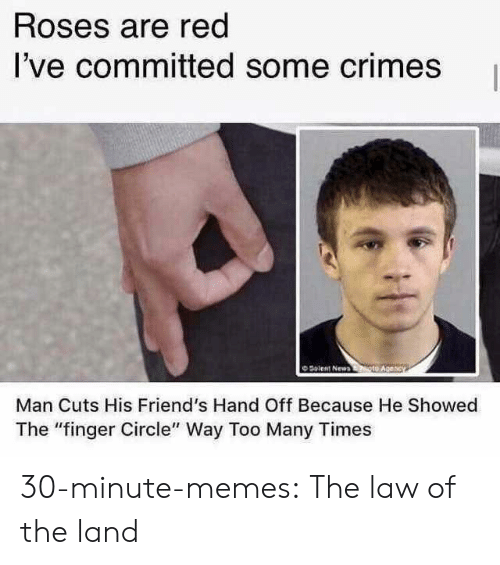 """Friends, Memes, and Tumblr: Roses are red  I've committed some crimes  O Solent New  Man Cuts His Friend's Hand Off Because He Showed  The """"finger Circle"""" Way Too Many Times 30-minute-memes:  The law of the land"""