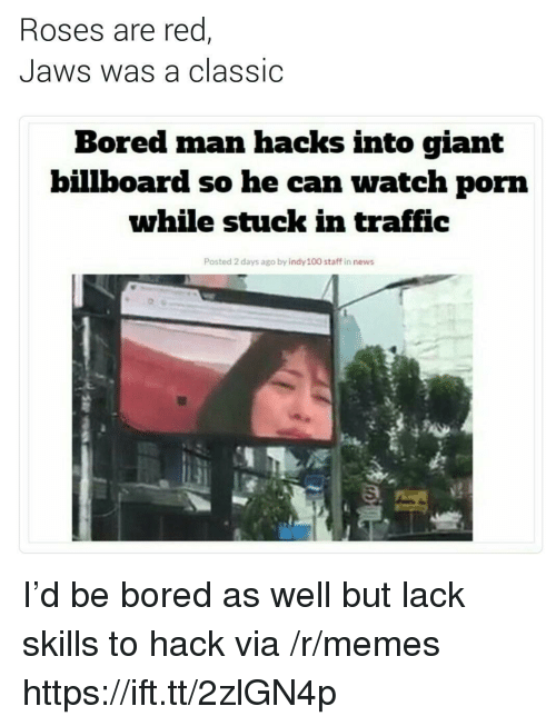 Anaconda, Billboard, and Bored: Roses are red  Jaws was a classic  Bored man hacks into giant  billboard so he can watch porn  while stuck in traffic  Posted 2 days ago by indy 100 staff in news I'd be bored as well but lack skills to hack via /r/memes https://ift.tt/2zlGN4p