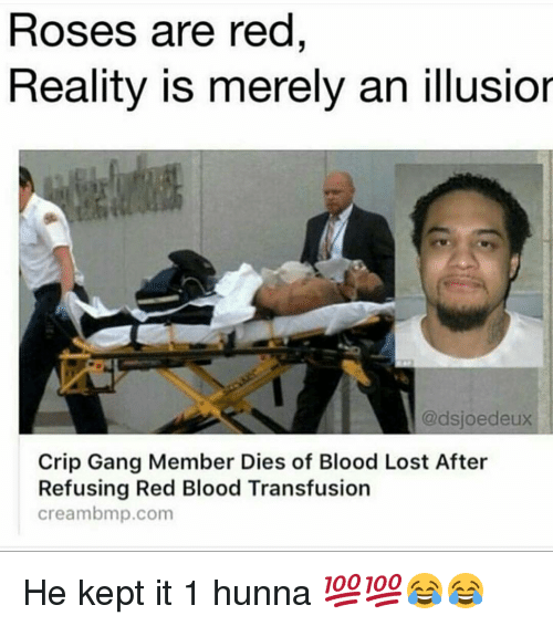 Rose Are Red: Roses are red  Reality is merely an illusior  @dsjoe deux  Crip Gang Member Dies of Blood Lost After  Refusing Red Blood Transfusion  Cream bmp.com He kept it 1 hunna 💯💯😂😂