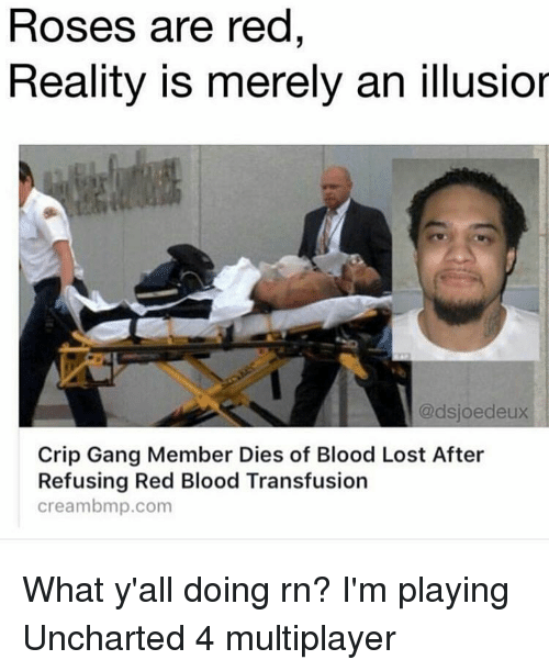 Rose Are Red: Roses are red  Reality is merely an illusior  @dsjoedeux  Crip Gang Member Dies of Blood Lost After  Refusing Red Blood Transfusion  cream bmp.com What y'all doing rn? I'm playing Uncharted 4 multiplayer