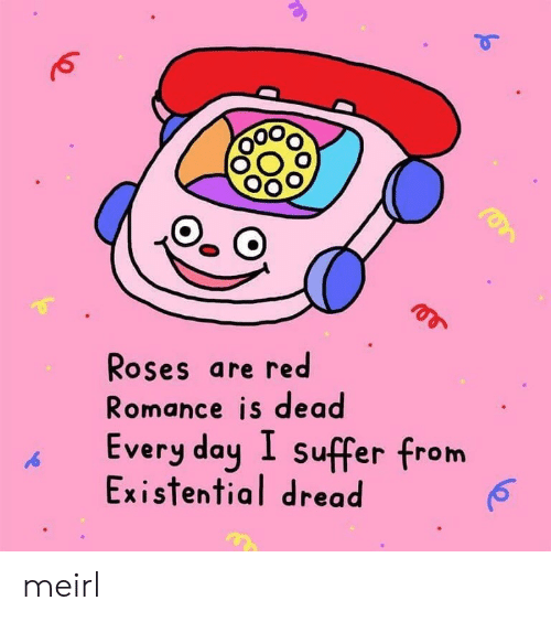 Is Dead: Roses are red  Romance is dead  Every day I suffer from  Existential dread meirl