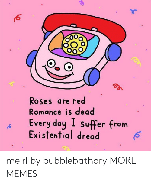 Is Dead: Roses are red  Romance is dead  Every day I suffer from  Existential dread meirl by bubblebathory MORE MEMES