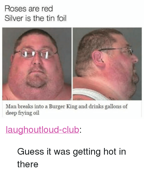 "Deep Frying: Roses are red  Silver is the tin foil  Man breaks into a Burger King and drinks gallons of  deep frying ofl <p><a href=""http://laughoutloud-club.tumblr.com/post/160382198981/guess-it-was-getting-hot-in-there"" class=""tumblr_blog"">laughoutloud-club</a>:</p>  <blockquote><p>Guess it was getting hot in there</p></blockquote>"