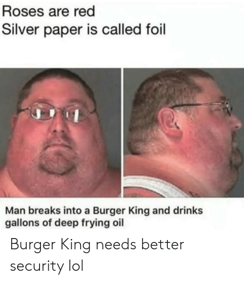Deep Frying: Roses are red  Silver paper is called foil  Man breaks into a Burger King and drinks  gallons of deep frying oil Burger King needs better security lol