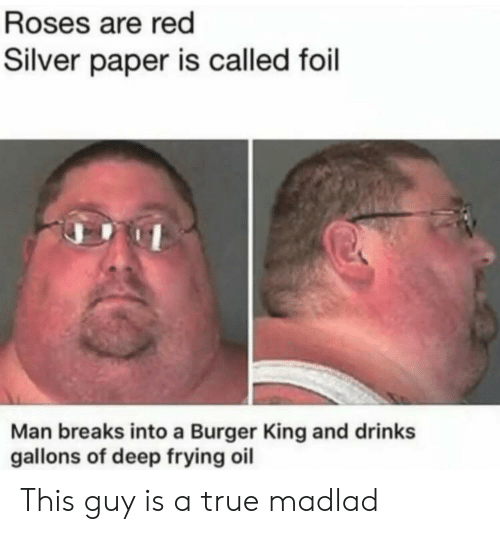 Deep Frying: Roses are red  Silver paper is called foil  Man breaks into a Burger King and drinks  gallons of deep frying oil This guy is a true madlad