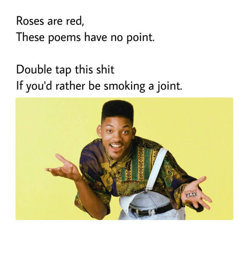 Rose Are Red: Roses are red  These poems have no point  Double tap this shit  If you'd rather be smoking a joint.  STONER