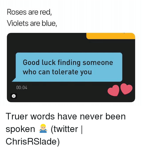 Truer Words: Roses are red  Violets are blue,  Good luck finding someone  who can tolerate you  00:04 Truer words have never been spoken 🤷🏼♂️ (twitter | ChrisRSlade)