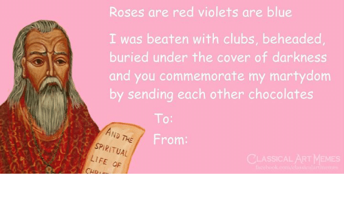 Life, Memes, and Blue: Roses are red violets are blue  I was beaten with clubs, beheaded  buried under the cover of darkness  and you commemorate my martydom  by sending each other chocolates  To:  AND  ND THE  From:  SPIRITUAL  LIFE OF  CLASSICAL AT MEMES