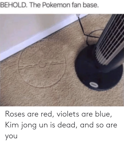dead: Roses are red, violets are blue, Kim jong un is dead, and so are you