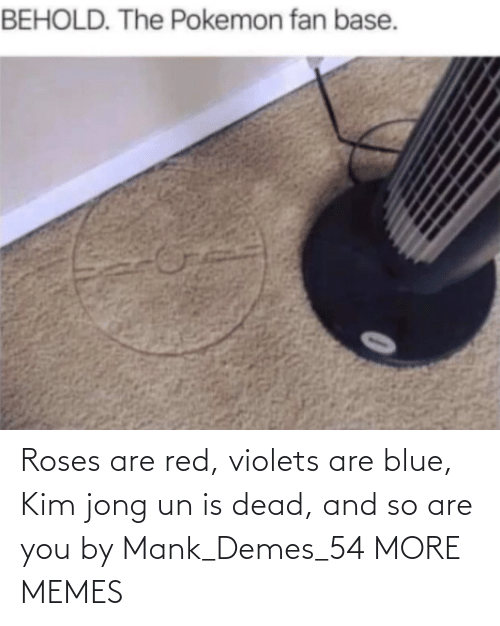 Is Dead: Roses are red, violets are blue, Kim jong un is dead, and so are you by Mank_Demes_54 MORE MEMES