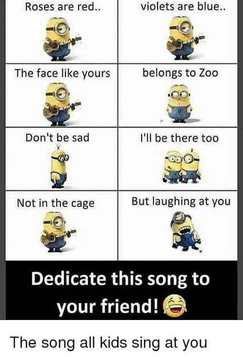 dedicate: Roses are red.  violets are blue  The face like yours  belongs to Zoo  Don't be sad  I'll be there too  Not in the cage  But laughing at you  Dedicate this song to  your friend! The song all kids sing at you