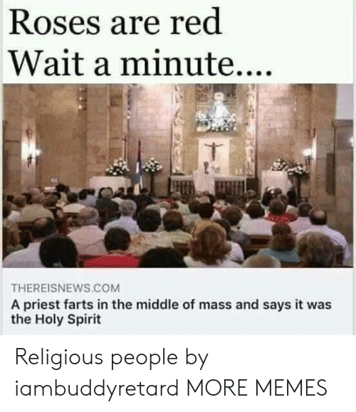 priest: Roses are red  Wait a minute....  THEREISNEWS.COM  A priest farts in the middle of mass and says it was  the Holy Spirit Religious people by iambuddyretard MORE MEMES