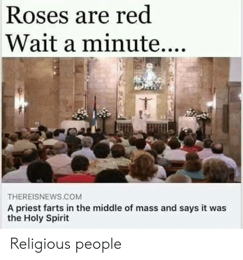 priest: Roses are red  Wait a minute....  THEREISNEWS.COM  A priest farts in the middle of mass and says it was  the Holy Spirit Religious people