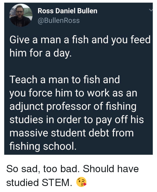 Bad, Memes, and School: Ross Daniel Bullen  @BullenRoss  Give a man a fish and you feed  him for a day  Teach a man to fish and  you force him to work as an  adjunct professor of fishing  studies in order to pay off his  massive student debt from  fishing school So sad, too bad. Should have studied STEM. 😘