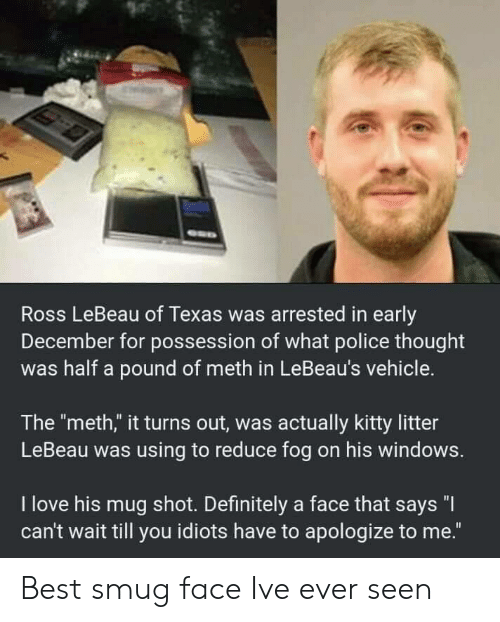 "smug face: Ross LeBeau of Texas was arrested in early  December for possession of what police thought  was half a pound of meth in LeBeau's vehicle.  The ""meth,"" it turns out, was actually kitty litter  LeBeau was using to reduce fog on his windows.  I love his mug shot. Definitely a face that says ""I  can't wait till you idiots have to apologize to me."" Best smug face Ive ever seen"