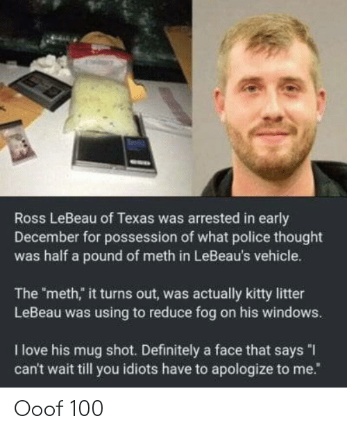 """Anaconda, Definitely, and Love: Ross LeBeau of Texas was arrested in early  December for possession of what police thought  was half a pound of meth in LeBeau's vehicle.  The meth,"""" it turns out, was actually kitty litter  LeBeau was using to reduce fog on his windows.  I love his mug shot. Definitely a face that says """"I  can't wait till you idiots have to apologize to me."""" Ooof 100"""