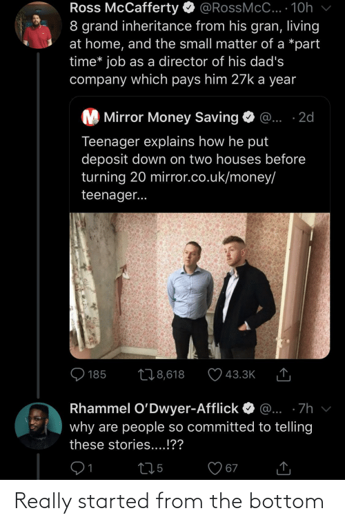Money, Home, and Mirror: Ross McCafferty O @RossMcC... · 10h  8 grand inheritance from his gran, living  at home, and the small matter of a *part  time* job as a director of his dad's  company which pays him 27k a year  M Mirror Money Saving  @... ·2d  Teenager explains how he put  deposit down on two houses before  turning 20 mirror.co.uk/money/  teenager...  O 185  278,618  43.3K  Rhammel O'Dwyer-Afflick  @... ·7h  why are people so committed to telling  these stories....!??  275  67 Really started from the bottom