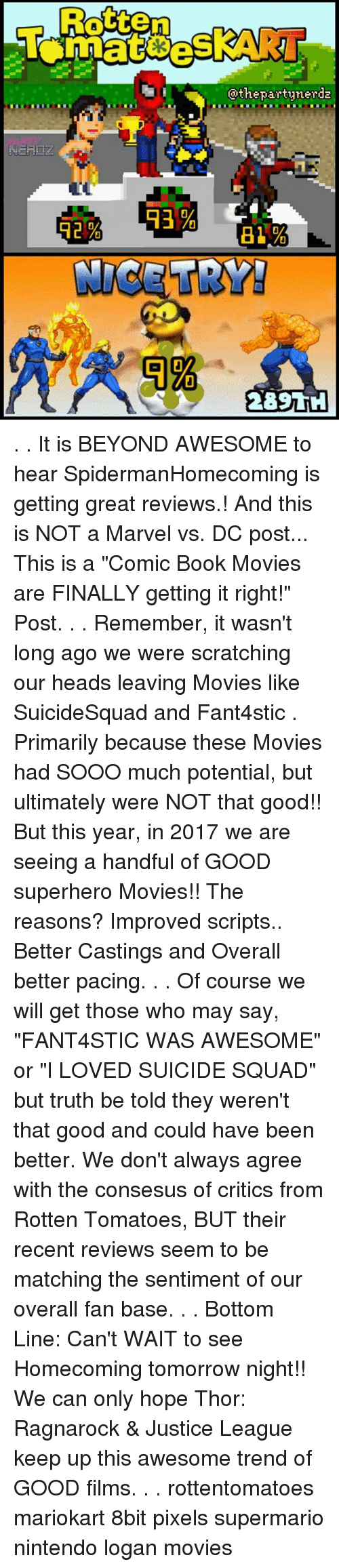 """mariokart: Rotten  @thepartynerda . . It is BEYOND AWESOME to hear SpidermanHomecoming is getting great reviews.! And this is NOT a Marvel vs. DC post... This is a """"Comic Book Movies are FINALLY getting it right!"""" Post. . . Remember, it wasn't long ago we were scratching our heads leaving Movies like SuicideSquad and Fant4stic . Primarily because these Movies had SOOO much potential, but ultimately were NOT that good!! But this year, in 2017 we are seeing a handful of GOOD superhero Movies!! The reasons? Improved scripts.. Better Castings and Overall better pacing. . . Of course we will get those who may say, """"FANT4STIC WAS AWESOME"""" or """"I LOVED SUICIDE SQUAD"""" but truth be told they weren't that good and could have been better. We don't always agree with the consesus of critics from Rotten Tomatoes, BUT their recent reviews seem to be matching the sentiment of our overall fan base. . . Bottom Line: Can't WAIT to see Homecoming tomorrow night!! We can only hope Thor: Ragnarock & Justice League keep up this awesome trend of GOOD films. . . rottentomatoes mariokart 8bit pixels supermario nintendo logan movies"""