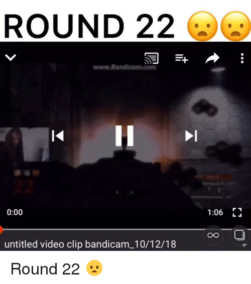 Memes, Video, and Untitled: ROUND 22  www.Bandica  0:00  1:06 F  CO  untitled video clip bandicam_10/12/18 Round 22 😦