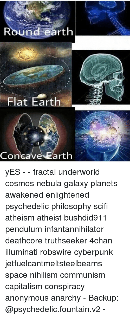 Memes, 🤖, and Spaces: Round earth  Flat Earth  Concave Earth yES - - fractal underworld cosmos nebula galaxy planets awakened enlightened psychedelic philosophy scifi atheism atheist bushdid911 pendulum infantannihilator deathcore truthseeker 4chan illuminati robswire cyberpunk jetfuelcantmeltsteelbeams space nihilism communism capitalism conspiracy anonymous anarchy - Backup: @psychedelic.fountain.v2 -