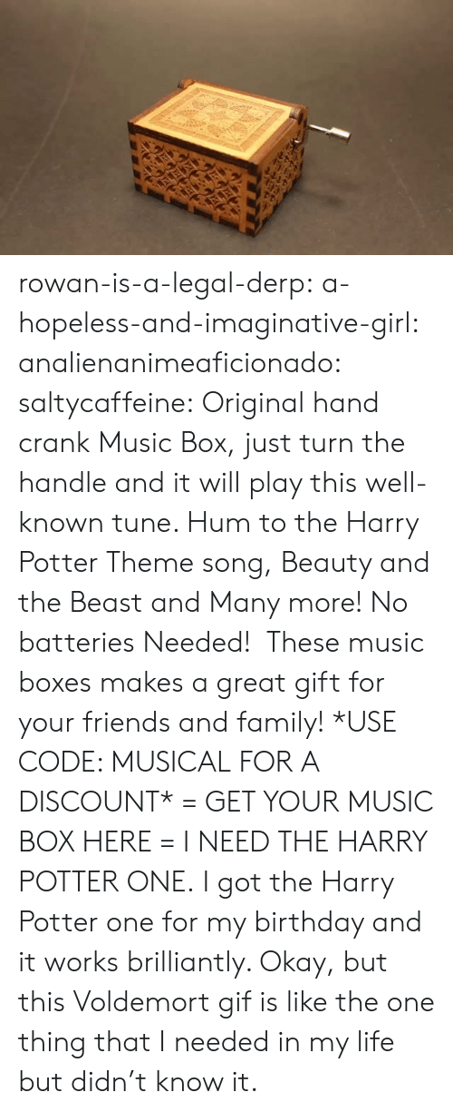 I Need The: rowan-is-a-legal-derp: a-hopeless-and-imaginative-girl:   analienanimeaficionado:   saltycaffeine:  Original hand crank Music Box, just turn the handle and it will play this well-known tune. Hum to the Harry Potter Theme song, Beauty and the Beast and Many more! No batteries Needed! These music boxes makes a great gift for your friends and family! *USE CODE: MUSICALFOR A DISCOUNT* = GET YOUR MUSIC BOX HERE =   I NEED THE HARRY POTTER ONE.   I got the Harry Potter one for my birthday and it works brilliantly.    Okay, but this Voldemort gif is like the one thing that I needed in my life but didn't know it.