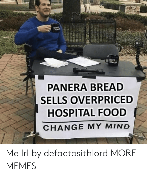 Dank, Food, and Memes: ROWDER  PANERA BREAD  SELLS OVERPRICED  HOSPITAL FOOD  CHANGE MY MIND Me Irl by defactosithlord MORE MEMES