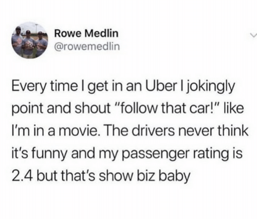 """Dank, Funny, and Uber: Rowe Medlin  @rowemedlin  Every time I get in an Uber I jokingly  point and shout """"follow that car!"""" like  I'm in a movie. The drivers never think  it's funny and my passenger rating is  2.4 but that's show biz baby"""