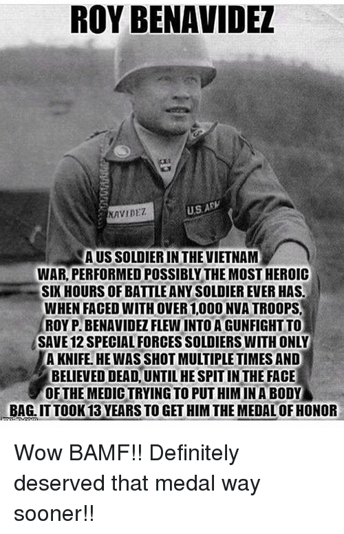Definitally: ROY BENAVIDEL  US ARW  NAVIDET  AUSSOLDIERIN THE VIETNAM  WAR PERFORMED POSSIBLY THE MOSTHEROIC  SIX HOURS OF BATTLEANYSOLDIEREVER HAS.  WHEN FACED WITH OVER 1,000 NVATROOPS.  ROY PIBENAVIDEZ FLEWINTOAGUNFIGHT TO  SAVE 12 SPECIALFORCES SOLDIERS WITHONLY  A KNIFE. HE WAS SHOT MULTIPLE TIMES AND  BELIEVED!DEADUNTILHESPITINTHE FACE  OF THE MEDICTRYING TO PUT HIM IN A BODY Wow BAMF!! Definitely deserved that medal way sooner!!