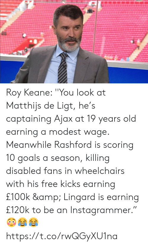 "modest: Roy Keane: ''You look at Matthijs de Ligt, he's captaining Ajax at 19 years old earning a modest wage. Meanwhile Rashford is scoring 10 goals a season, killing disabled fans in wheelchairs with his free kicks earning £100k & Lingard is earning £120k to be an Instagrammer."" 😳😂😂 https://t.co/rwQGyXU1na"