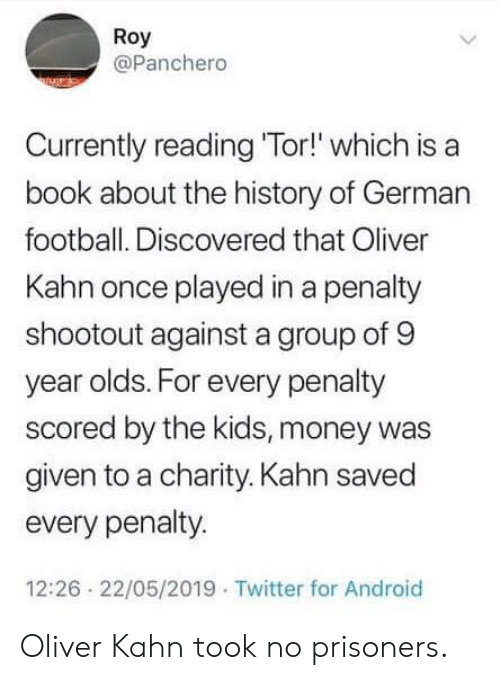 Android, Football, and Money: Roy  @Panchero  Currently reading 'Tor!' which is a  book about the history of German  football. Discovered that Oliver  Kahn once played in a penalty  shootout against a group of 9  year olds. For every penalty  scored by the kids, money was  given to a charity. Kahn saved  every penalty.  12:26 22/05/2019 Twitter for Android Oliver Kahn took no prisoners.