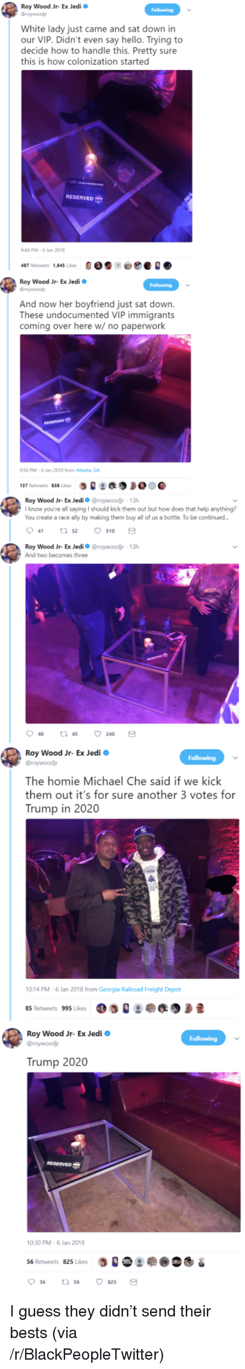 bests: Roy Wood Jr- Ex Jedi  Graywoodj  White lady just came and sat down in  our VIP. Didn't even say hello. Trying to  decide how to handle this. Pretty sure  this is how colonization started  RESERVED  46 PM-6 Jan 2018  487 Retweets 1,845 Likes900e  Roy Wood Jr- Ex Jedi  Groywoodj  And now her boyfriend just sat down.  These undocumented VIP immigrants  coming over here w/ no paperwork  50 PM-6 Jan 2018 from Atlanta GA  :缑  137 Retweets 838 Likes  Roy Wood Jr-Ex Jedi Ф @roywoodir , 13h  I know you're all saying I should kick them out but how does that help anything?  You create a race ally by making them buy all of us a bottle. To be continued  041 52 ㅇ510  Roy Wood Jr- Ex Jedio @roywoodjr 13h  And two becomes three  Roy Wood Jr- Ex Jedi o  The homie Michael Che said if we kick  them out it's for sure another 3 votes for  Trump in 2020  10:14 PM-6 Jan 2018 from Georgia Railroad Freight Depot  85 Retweets 995 Likes  Roy Wood Jr- Ex Jedi  Trump 2020  10:30 PM-6 Jan 2018  56 Retweets 825 Likes  0 36 <p>I guess they didn&rsquo;t send their bests (via /r/BlackPeopleTwitter)</p>