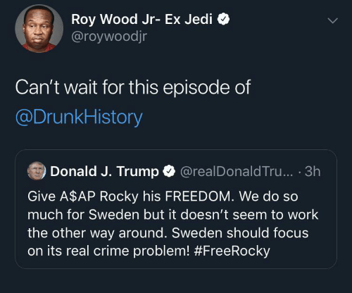 A$AP Rocky, Crime, and Jedi: Roy Wood Jr- Ex Jedi  @roywoodjr  Can't wait for this episode of  @DrunkHistory  Donald J. Trump O  @realDonald Tru... · 3h  Give A$AP Rocky his FREEDOM. We do so  much for Sweden but it doesn't seem to work  the other way around. Sweden should focus  on its real crime problem!