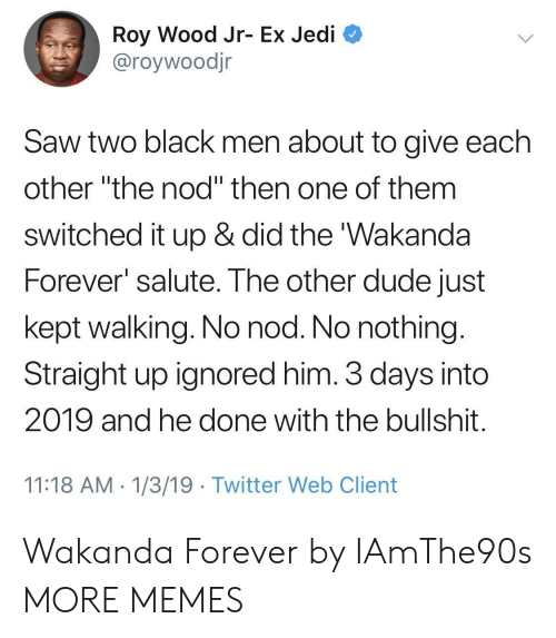 """Dank, Dude, and Jedi: Roy Wood Jr- Ex Jedi  @roywoodjr  Saw two black men about to give each  other """"the nod"""" then one of them  switched it up & did the 'Wakanda  Forever salute. The other dude just  kept walking. No nod. No nothing  Straight up ignored him. 3 days into  2019 and he done with the bullshit  11:18 AM 1/3/19 Twitter Web Client Wakanda Forever by IAmThe90s MORE MEMES"""