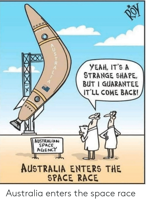 Yeah, Australia, and Space: RoY  YEAH, IT'S A  STRANGE SHAPE,  BUT I GUARANTEE  IT'LL COME BACK!  AUSTRALIAN  SPACE  AGENCT  AUSTRALIA ENTERS THE  SPACE RACE Australia enters the space race